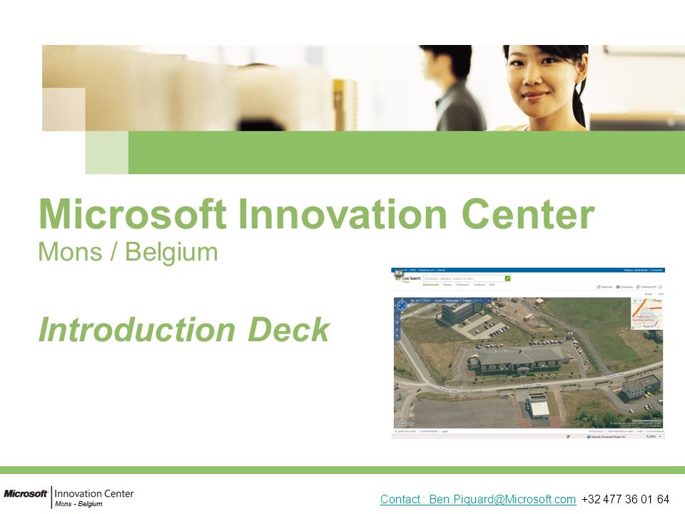 Microsoft Innovation Center Mons / Belgium Introduction Deck Contact : Ben.Piquard@Microsoft.comContact : Ben.Piquard@Microsoft.com +32 477 36 01 64