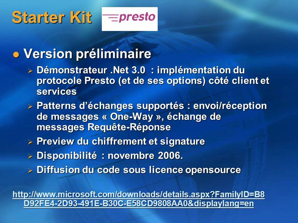 Starter Kit Starter Kit Version préliminaire Version préliminaire Démonstrateur.Net 3.0 : implémentation du protocole Presto (et de ses options) côté client et services Démonstrateur.Net 3.0 : implémentation du protocole Presto (et de ses options) côté client et services Patterns déchanges supportés : envoi/réception de messages « One-Way », échange de messages Requête-Réponse Patterns déchanges supportés : envoi/réception de messages « One-Way », échange de messages Requête-Réponse Preview du chiffrement et signature Preview du chiffrement et signature Disponibilité : novembre 2006.