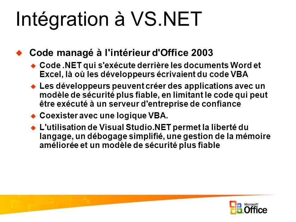 Intégration à VS.NET Code managé à l intérieur d Office 2003 Code.NET qui s exécute derrière les documents Word et Excel, là où les développeurs écrivaient du code VBA Les développeurs peuvent créer des applications avec un modèle de sécurité plus fiable, en limitant le code qui peut être exécuté à un serveur d entreprise de confiance Coexister avec une logique VBA.