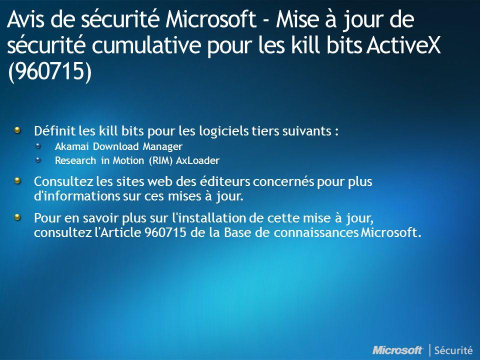 Avis de sécurité Microsoft - Mise à jour de sécurité cumulative pour les kill bits ActiveX (960715) Définit les kill bits pour les logiciels tiers suivants : Akamai Download Manager Research in Motion (RIM) AxLoader Consultez les sites web des éditeurs concernés pour plus d informations sur ces mises à jour.