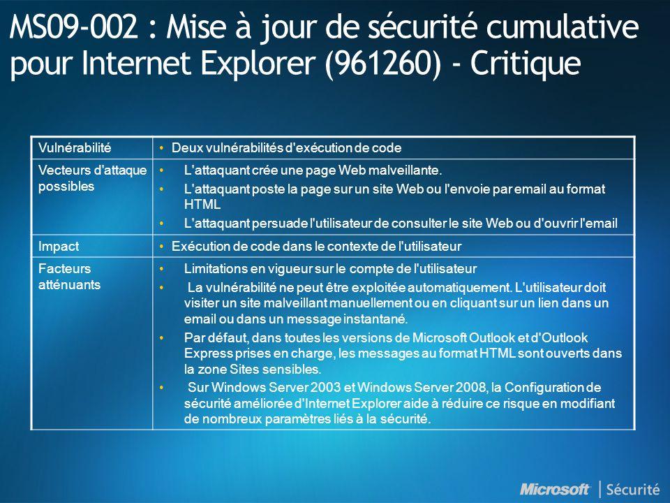 MS09-002 : Mise à jour de sécurité cumulative pour Internet Explorer (961260) - Critique VulnérabilitéDeux vulnérabilités d exécution de code Vecteurs d attaque possibles L attaquant crée une page Web malveillante.
