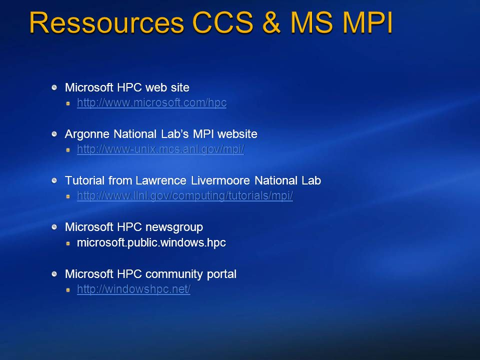 Microsoft HPC web site   Argonne National Labs MPI website   Tutorial from Lawrence Livermoore National Lab   Microsoft HPC newsgroup microsoft.public.windows.hpc Microsoft HPC community portal