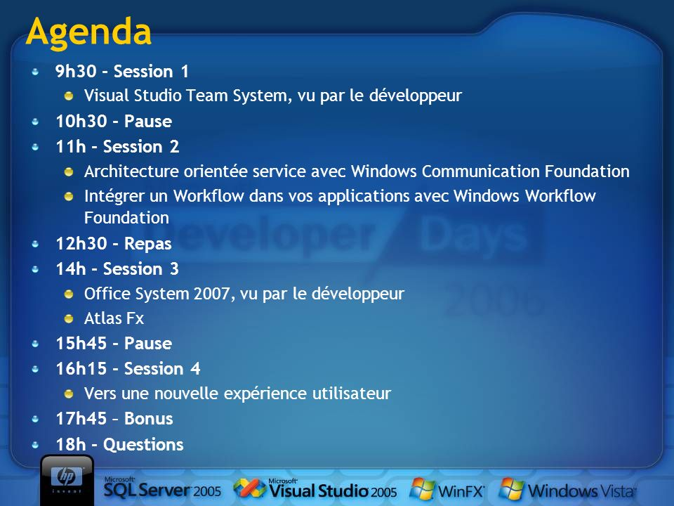 9h30 - Session 1 Visual Studio Team System, vu par le développeur 10h30 - Pause 11h - Session 2 Architecture orientée service avec Windows Communication Foundation Intégrer un Workflow dans vos applications avec Windows Workflow Foundation 12h30 - Repas 14h - Session 3 Office System 2007, vu par le développeur Atlas Fx 15h45 - Pause 16h15 - Session 4 Vers une nouvelle expérience utilisateur 17h45 – Bonus 18h - Questions Agenda