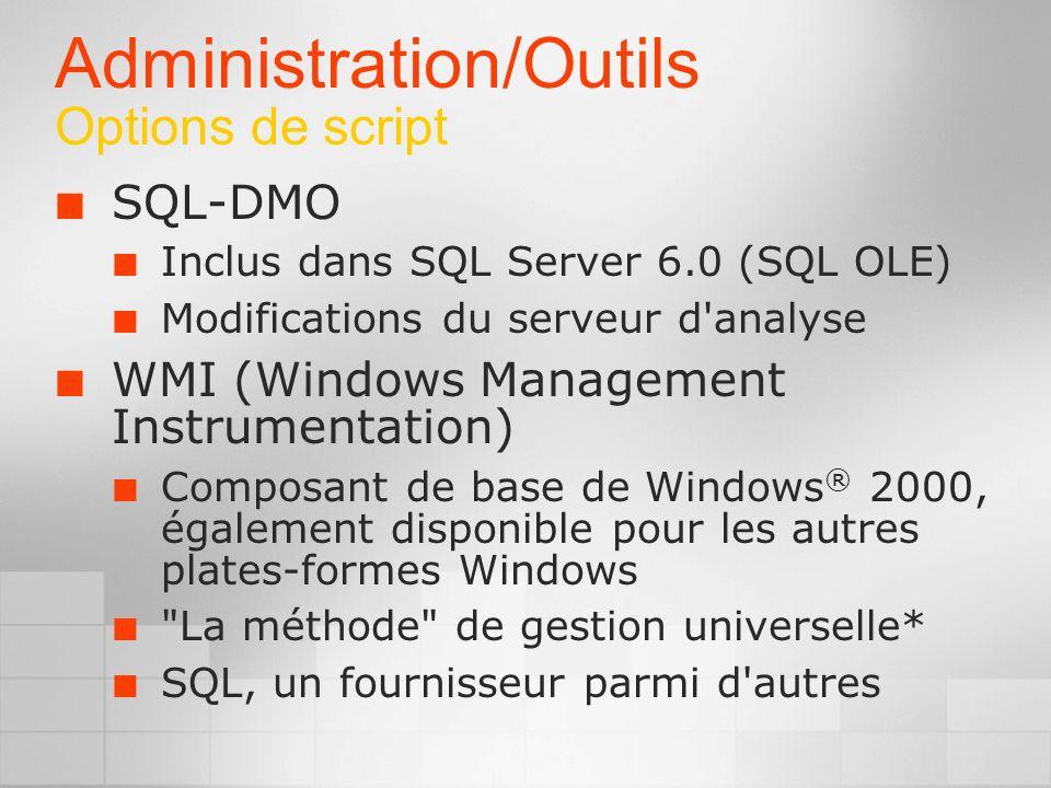 Administration/Outils Options de script SQL-DMO Inclus dans SQL Server 6.0 (SQL OLE) Modifications du serveur d analyse WMI (Windows Management Instrumentation) Composant de base de Windows ® 2000, également disponible pour les autres plates-formes Windows La méthode de gestion universelle* SQL, un fournisseur parmi d autres