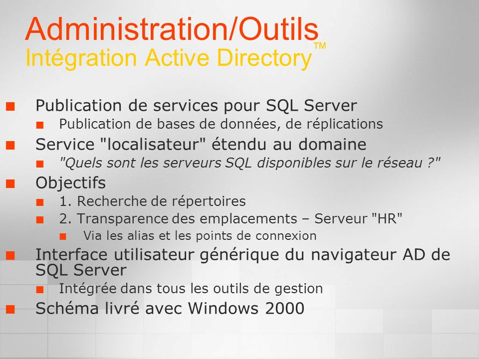 Administration/Outils Intégration Active Directory Publication de services pour SQL Server Publication de bases de données, de réplications Service localisateur étendu au domaine Quels sont les serveurs SQL disponibles sur le réseau Objectifs 1.