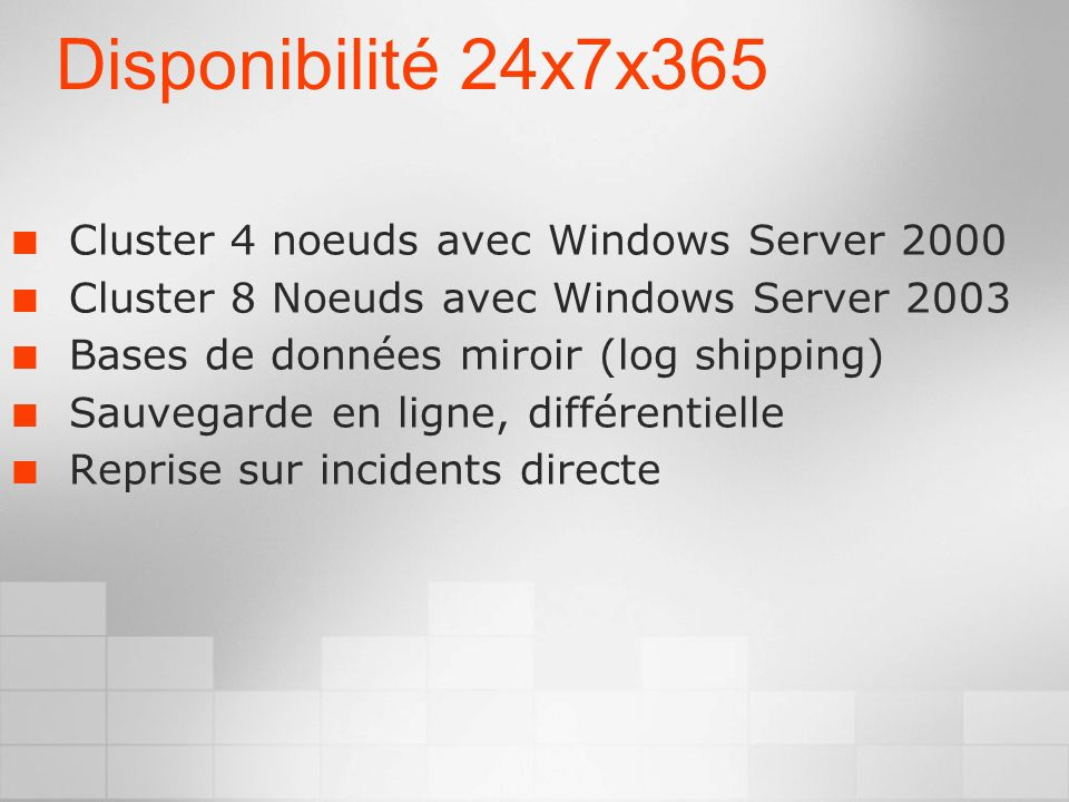 Disponibilité 24x7x365 Cluster 4 noeuds avec Windows Server 2000 Cluster 8 Noeuds avec Windows Server 2003 Bases de données miroir (log shipping) Sauvegarde en ligne, différentielle Reprise sur incidents directe
