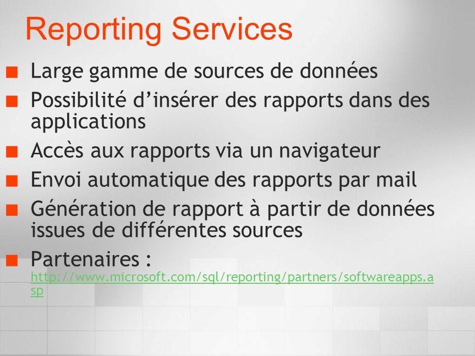 Reporting Services Large gamme de sources de données Possibilité dinsérer des rapports dans des applications Accès aux rapports via un navigateur Envoi automatique des rapports par mail Génération de rapport à partir de données issues de différentes sources Partenaires : http://www.microsoft.com/sql/reporting/partners/softwareapps.a sp http://www.microsoft.com/sql/reporting/partners/softwareapps.a sp