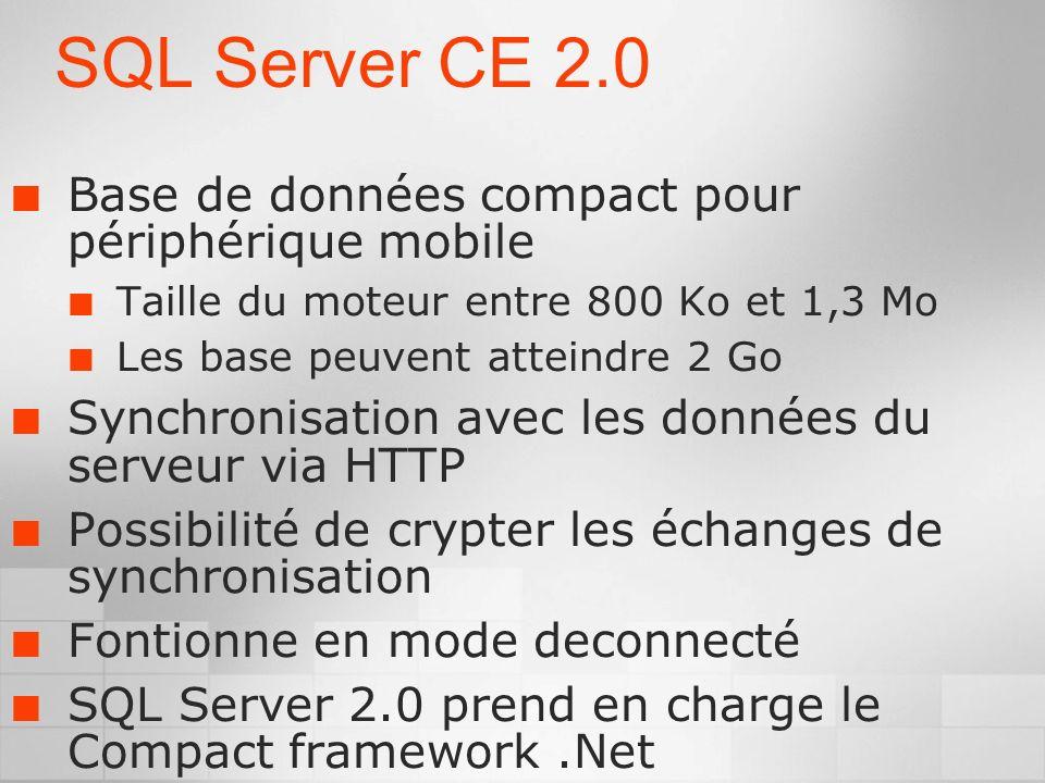SQL Server CE 2.0 Base de données compact pour périphérique mobile Taille du moteur entre 800 Ko et 1,3 Mo Les base peuvent atteindre 2 Go Synchronisation avec les données du serveur via HTTP Possibilité de crypter les échanges de synchronisation Fontionne en mode deconnecté SQL Server 2.0 prend en charge le Compact framework.Net