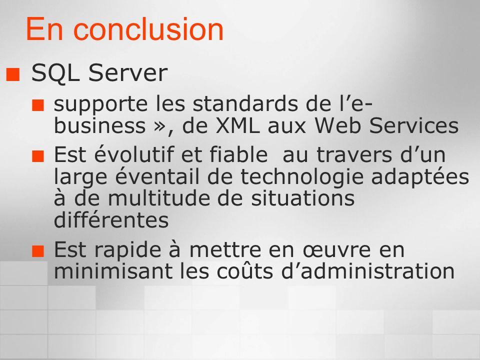 En conclusion SQL Server supporte les standards de le- business », de XML aux Web Services Est évolutif et fiable au travers dun large éventail de technologie adaptées à de multitude de situations différentes Est rapide à mettre en œuvre en minimisant les coûts dadministration