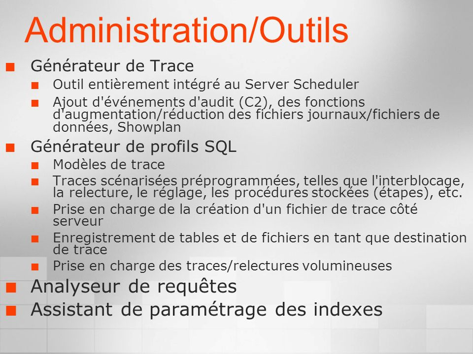 Administration/Outils Générateur de Trace Outil entièrement intégré au Server Scheduler Ajout d événements d audit (C2), des fonctions d augmentation/réduction des fichiers journaux/fichiers de données, Showplan Générateur de profils SQL Modèles de trace Traces scénarisées préprogrammées, telles que l interblocage, la relecture, le réglage, les procédures stockées (étapes), etc.