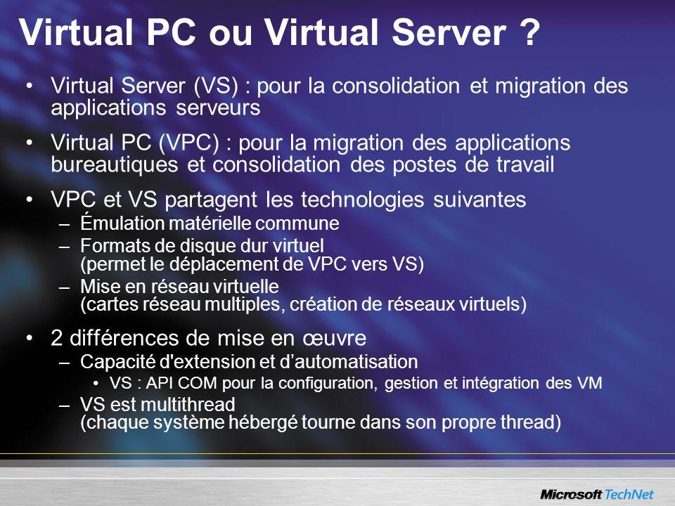 Virtual PC ou Virtual Server ? Virtual Server (VS) : pour la consolidation et migration des applications serveurs Virtual PC (VPC) : pour la migration