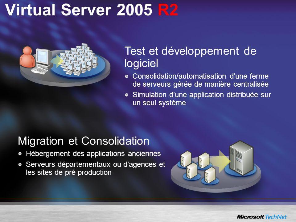 Migration et Consolidation Hébergement des applications anciennes Serveurs départementaux ou dagences et les sites de pré production Test et développement de logiciel Consolidation/automatisation dune ferme de serveurs gérée de manière centralisée Simulation dune application distribuée sur un seul système VM Virtual Server 2005 R2