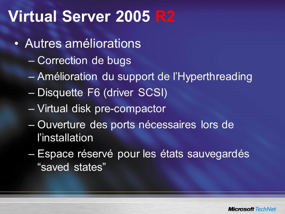 Virtual Server 2005 R2 Autres améliorations –Correction de bugs –Amélioration du support de lHyperthreading –Disquette F6 (driver SCSI) –Virtual disk