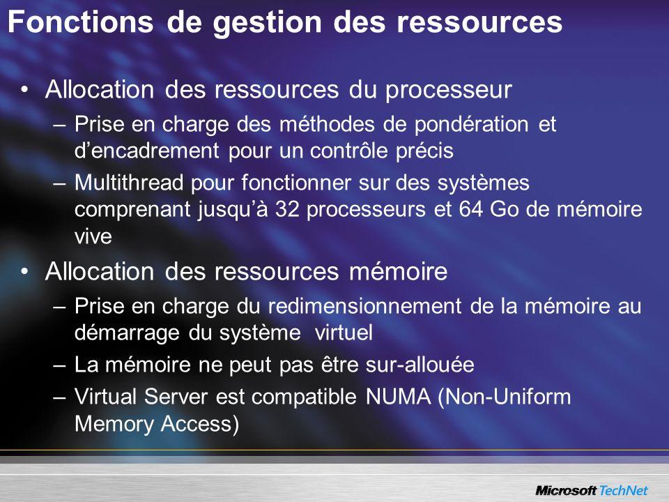 Fonctions de gestion des ressources Allocation des ressources du processeur –Prise en charge des méthodes de pondération et dencadrement pour un contrôle précis –Multithread pour fonctionner sur des systèmes comprenant jusquà 32 processeurs et 64 Go de mémoire vive Allocation des ressources mémoire –Prise en charge du redimensionnement de la mémoire au démarrage du système virtuel –La mémoire ne peut pas être sur-allouée –Virtual Server est compatible NUMA (Non-Uniform Memory Access)