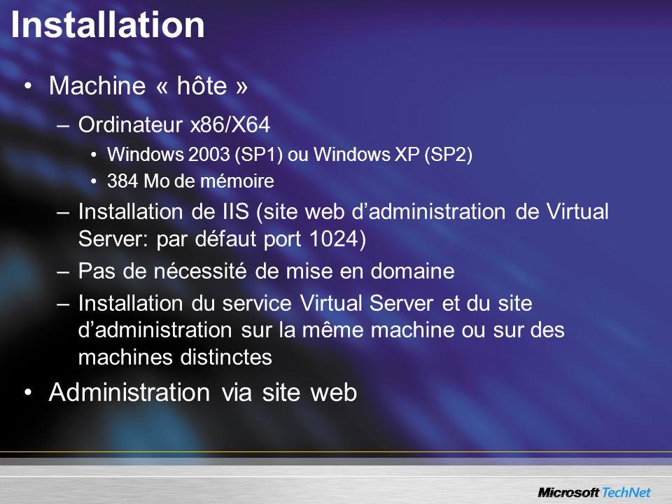 Installation Machine « hôte » –Ordinateur x86/X64 Windows 2003 (SP1) ou Windows XP (SP2) 384 Mo de mémoire –Installation de IIS (site web dadministration de Virtual Server: par défaut port 1024) –Pas de nécessité de mise en domaine –Installation du service Virtual Server et du site dadministration sur la même machine ou sur des machines distinctes Administration via site web