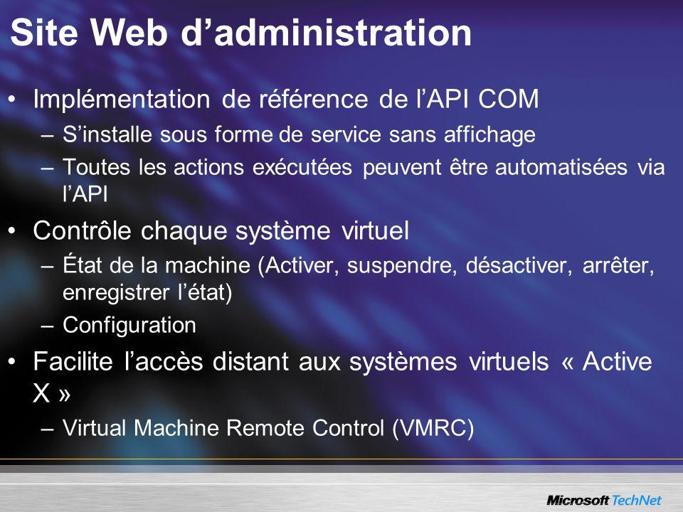 Site Web dadministration Implémentation de référence de lAPI COM –Sinstalle sous forme de service sans affichage –Toutes les actions exécutées peuvent être automatisées via lAPI Contrôle chaque système virtuel –État de la machine (Activer, suspendre, désactiver, arrêter, enregistrer létat) –Configuration Facilite laccès distant aux systèmes virtuels « Active X » –Virtual Machine Remote Control (VMRC)