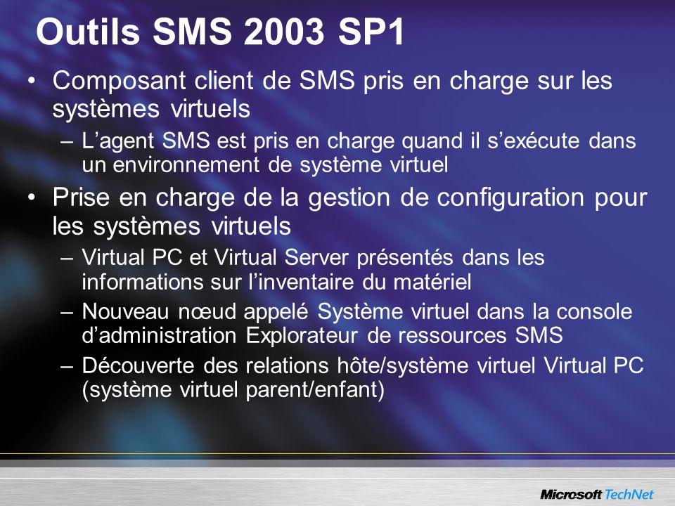 Outils SMS 2003 SP1 Composant client de SMS pris en charge sur les systèmes virtuels –Lagent SMS est pris en charge quand il sexécute dans un environnement de système virtuel Prise en charge de la gestion de configuration pour les systèmes virtuels –Virtual PC et Virtual Server présentés dans les informations sur linventaire du matériel –Nouveau nœud appelé Système virtuel dans la console dadministration Explorateur de ressources SMS –Découverte des relations hôte/système virtuel Virtual PC (système virtuel parent/enfant)