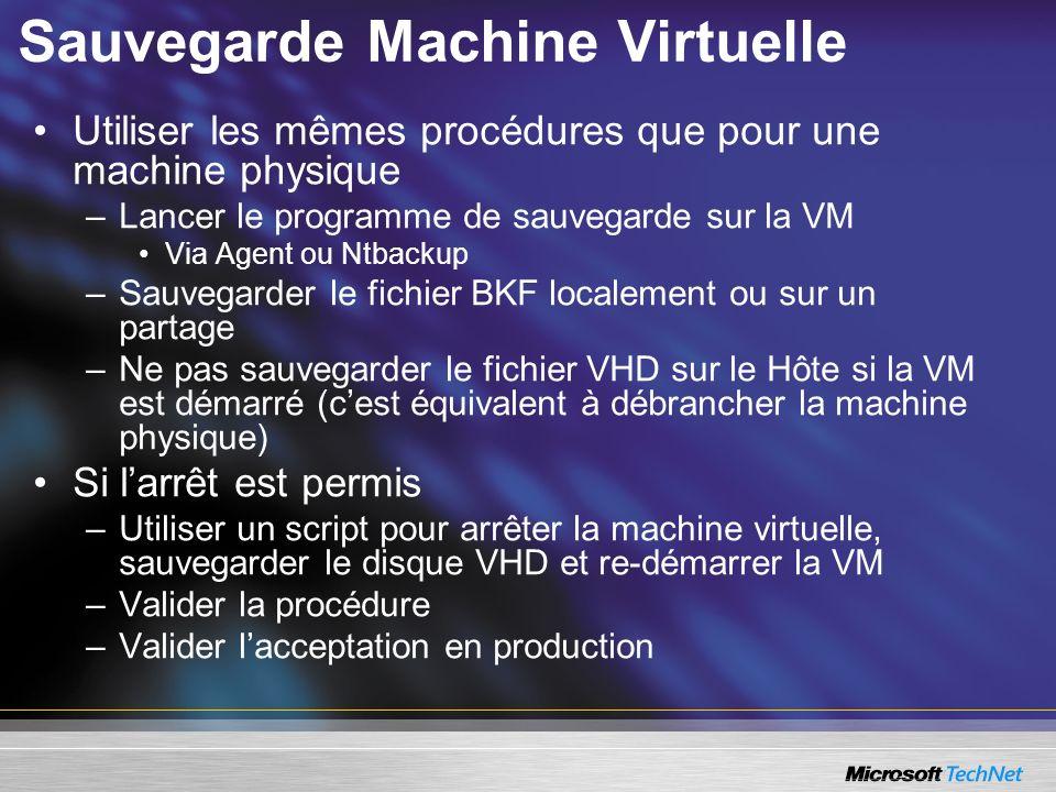 Sauvegarde Machine Virtuelle Utiliser les mêmes procédures que pour une machine physique –Lancer le programme de sauvegarde sur la VM Via Agent ou Ntbackup –Sauvegarder le fichier BKF localement ou sur un partage –Ne pas sauvegarder le fichier VHD sur le Hôte si la VM est démarré (cest équivalent à débrancher la machine physique) Si larrêt est permis –Utiliser un script pour arrêter la machine virtuelle, sauvegarder le disque VHD et re-démarrer la VM –Valider la procédure –Valider lacceptation en production