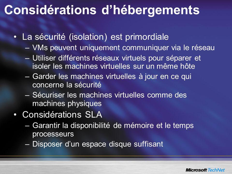 Considérations dhébergements La sécurité (isolation) est primordiale –VMs peuvent uniquement communiquer via le réseau –Utiliser différents réseaux virtuels pour séparer et isoler les machines virtuelles sur un même hôte –Garder les machines virtuelles à jour en ce qui concerne la sécurité –Sécuriser les machines virtuelles comme des machines physiques Considérations SLA –Garantir la disponibilité de mémoire et le temps processeurs –Disposer dun espace disque suffisant