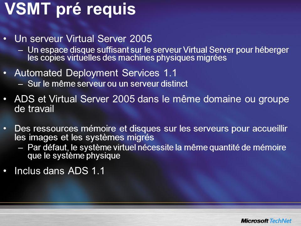 VSMT pré requis Un serveur Virtual Server 2005 –Un espace disque suffisant sur le serveur Virtual Server pour héberger les copies virtuelles des machines physiques migrées Automated Deployment Services 1.1 –Sur le même serveur ou un serveur distinct ADS et Virtual Server 2005 dans le même domaine ou groupe de travail Des ressources mémoire et disques sur les serveurs pour accueillir les images et les systèmes migrés –Par défaut, le système virtuel nécessite la même quantité de mémoire que le système physique Inclus dans ADS 1.1