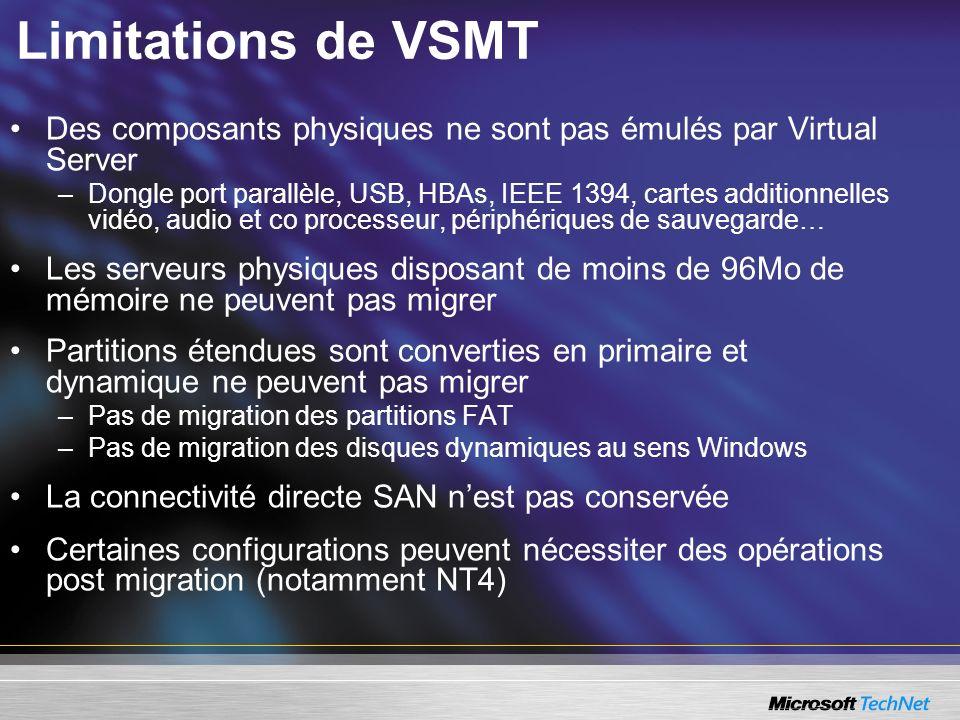 Limitations de VSMT Des composants physiques ne sont pas émulés par Virtual Server –Dongle port parallèle, USB, HBAs, IEEE 1394, cartes additionnelles vidéo, audio et co processeur, périphériques de sauvegarde… Les serveurs physiques disposant de moins de 96Mo de mémoire ne peuvent pas migrer Partitions étendues sont converties en primaire et dynamique ne peuvent pas migrer –Pas de migration des partitions FAT –Pas de migration des disques dynamiques au sens Windows La connectivité directe SAN nest pas conservée Certaines configurations peuvent nécessiter des opérations post migration (notamment NT4)