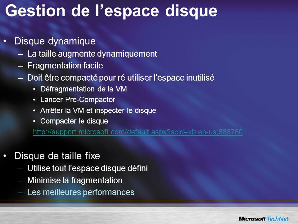 Gestion de lespace disque Disque dynamique –La taille augmente dynamiquement –Fragmentation facile –Doit être compacté pour ré utiliser lespace inutilisé Défragmentation de la VM Lancer Pre-Compactor Arrêter la VM et inspecter le disque Compacter le disque http://support.microsoft.com/default.aspx?scid=kb;en-us;888760 Disque de taille fixe –Utilise tout lespace disque défini –Minimise la fragmentation –Les meilleures performances