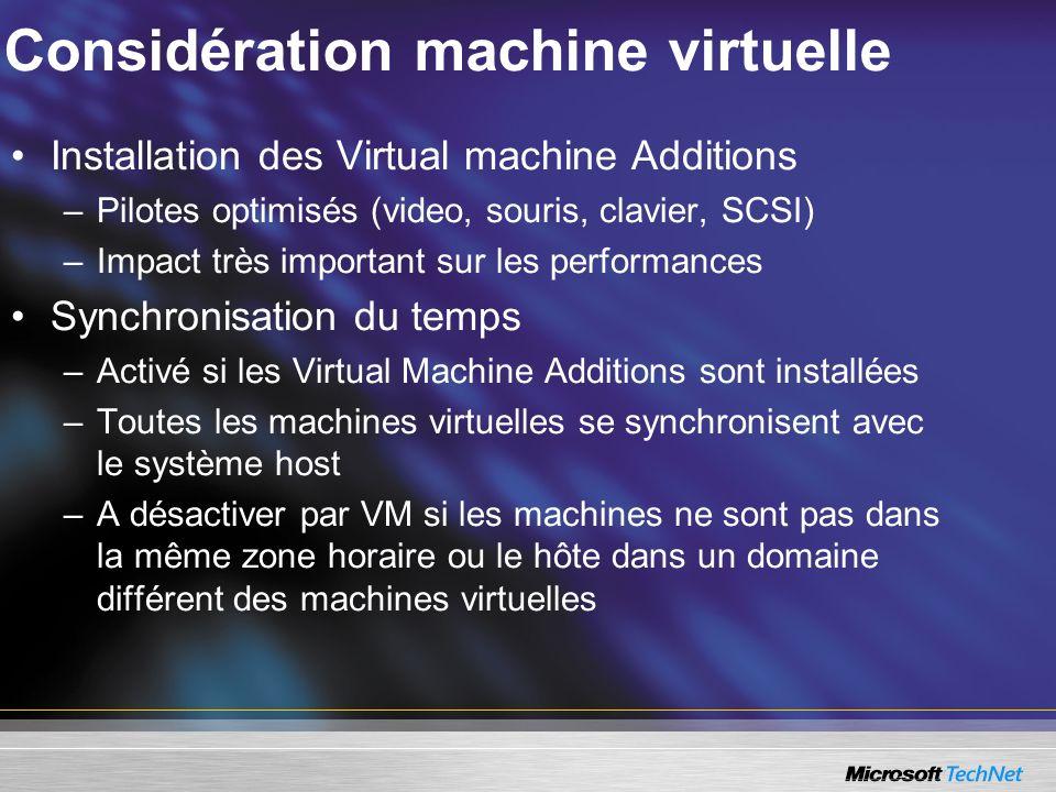 Considération machine virtuelle Installation des Virtual machine Additions –Pilotes optimisés (video, souris, clavier, SCSI) –Impact très important sur les performances Synchronisation du temps –Activé si les Virtual Machine Additions sont installées –Toutes les machines virtuelles se synchronisent avec le système host –A désactiver par VM si les machines ne sont pas dans la même zone horaire ou le hôte dans un domaine différent des machines virtuelles