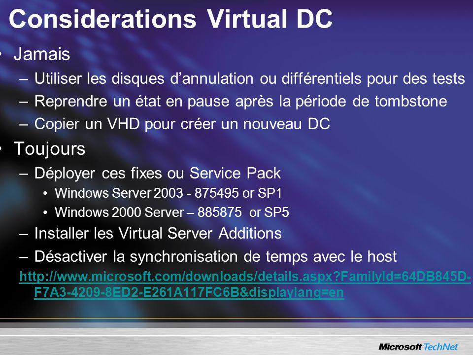 Considerations Virtual DC Jamais –Utiliser les disques dannulation ou différentiels pour des tests –Reprendre un état en pause après la période de tombstone –Copier un VHD pour créer un nouveau DC Toujours –Déployer ces fixes ou Service Pack Windows Server 2003 - 875495 or SP1 Windows 2000 Server – 885875 or SP5 –Installer les Virtual Server Additions –Désactiver la synchronisation de temps avec le host http://www.microsoft.com/downloads/details.aspx?FamilyId=64DB845D- F7A3-4209-8ED2-E261A117FC6B&displaylang=en
