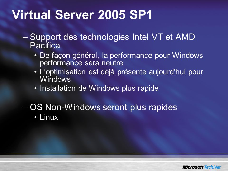 Virtual Server 2005 SP1 –Support des technologies Intel VT et AMD Pacifica De façon général, la performance pour Windows performance sera neutre Loptimisation est déjà présente aujourdhui pour Windows Installation de Windows plus rapide –OS Non-Windows seront plus rapides Linux
