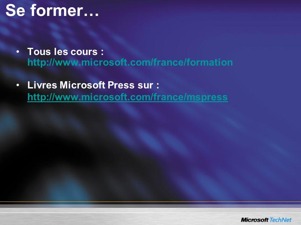 Se former… Tous les cours : http://www.microsoft.com/france/formation Livres Microsoft Press sur : http://www.microsoft.com/france/mspress