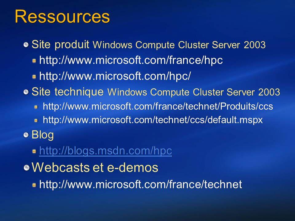 Ressources Site produit Windows Compute Cluster Server 2003 http://www.microsoft.com/france/hpc http://www.microsoft.com/hpc/ Site technique Windows Compute Cluster Server 2003 http://www.microsoft.com/france/technet/Produits/ccs http://www.microsoft.com/technet/ccs/default.mspx Blog http://blogs.msdn.com/hpc Webcasts et e-demos http://www.microsoft.com/france/technet Site produit Windows Compute Cluster Server 2003 http://www.microsoft.com/france/hpc http://www.microsoft.com/hpc/ Site technique Windows Compute Cluster Server 2003 http://www.microsoft.com/france/technet/Produits/ccs http://www.microsoft.com/technet/ccs/default.mspx Blog http://blogs.msdn.com/hpc Webcasts et e-demos http://www.microsoft.com/france/technet
