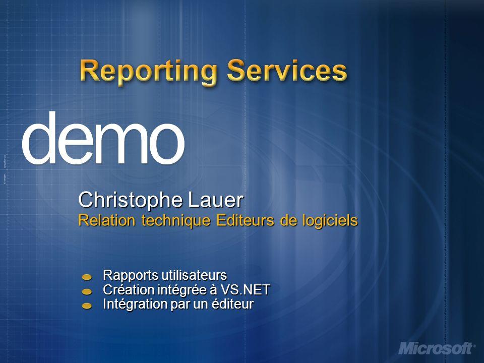 Reporting Services Christophe Lauer Relation technique Editeurs de logiciels Rapports utilisateurs Création intégrée à VS.NET Intégration par un éditeur