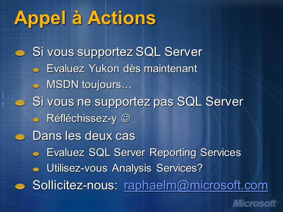 Appel à Actions Si vous supportez SQL Server Evaluez Yukon dès maintenant MSDN toujours… Si vous ne supportez pas SQL Server Réfléchissez-y Réfléchissez-y Dans les deux cas Evaluez SQL Server Reporting Services Utilisez-vous Analysis Services.