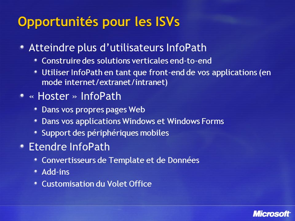 Opportunités pour les ISVs Atteindre plus dutilisateurs InfoPath Construire des solutions verticales end-to-end Utiliser InfoPath en tant que front-en