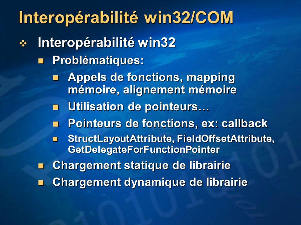 Interopérabilité win32/COM Interopérabilité win32 Interopérabilité win32 Problématiques: Problématiques: Appels de fonctions, mapping mémoire, alignement mémoire Appels de fonctions, mapping mémoire, alignement mémoire Utilisation de pointeurs… Utilisation de pointeurs… Pointeurs de fonctions, ex: callback Pointeurs de fonctions, ex: callback StructLayoutAttribute, FieldOffsetAttribute, GetDelegateForFunctionPointer StructLayoutAttribute, FieldOffsetAttribute, GetDelegateForFunctionPointer Chargement statique de librairie Chargement statique de librairie Chargement dynamique de librairie Chargement dynamique de librairie