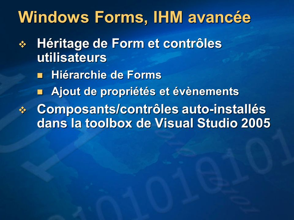 Windows Forms, IHM avancée Héritage de Form et contrôles utilisateurs Héritage de Form et contrôles utilisateurs Hiérarchie de Forms Hiérarchie de Forms Ajout de propriétés et évènements Ajout de propriétés et évènements Composants/contrôles auto-installés dans la toolbox de Visual Studio 2005 Composants/contrôles auto-installés dans la toolbox de Visual Studio 2005