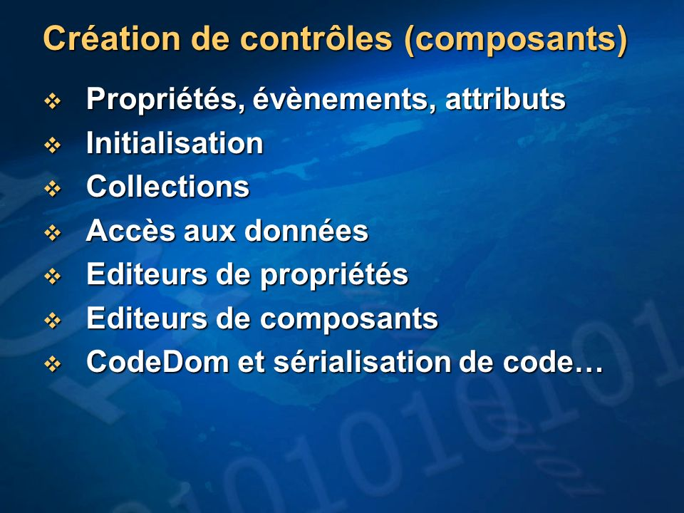 Création de contrôles (composants) Propriétés, évènements, attributs Propriétés, évènements, attributs Initialisation Initialisation Collections Collections Accès aux données Accès aux données Editeurs de propriétés Editeurs de propriétés Editeurs de composants Editeurs de composants CodeDom et sérialisation de code… CodeDom et sérialisation de code…