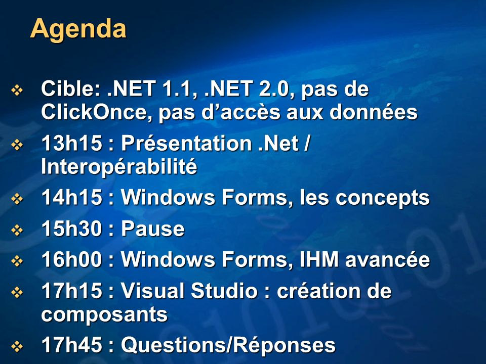 Agenda Cible:.NET 1.1,.NET 2.0, pas de ClickOnce, pas daccès aux données Cible:.NET 1.1,.NET 2.0, pas de ClickOnce, pas daccès aux données 13h15 : Présentation.Net / Interopérabilité 13h15 : Présentation.Net / Interopérabilité 14h15 : Windows Forms, les concepts 14h15 : Windows Forms, les concepts 15h30 : Pause 15h30 : Pause 16h00 : Windows Forms, IHM avancée 16h00 : Windows Forms, IHM avancée 17h15 : Visual Studio : création de composants 17h15 : Visual Studio : création de composants 17h45 : Questions/Réponses 17h45 : Questions/Réponses