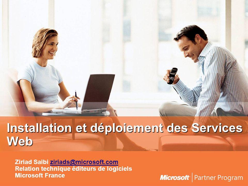Installation et déploiement des Services Web Ziriad Saibi ziriads@microsoft.comziriads@microsoft.com Relation technique éditeurs de logiciels Microsoft France