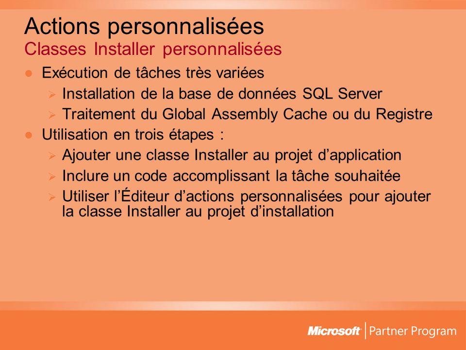 Actions personnalisées Classes Installer personnalisées Exécution de tâches très variées Installation de la base de données SQL Server Traitement du Global Assembly Cache ou du Registre Utilisation en trois étapes : Ajouter une classe Installer au projet dapplication Inclure un code accomplissant la tâche souhaitée Utiliser lÉditeur dactions personnalisées pour ajouter la classe Installer au projet dinstallation