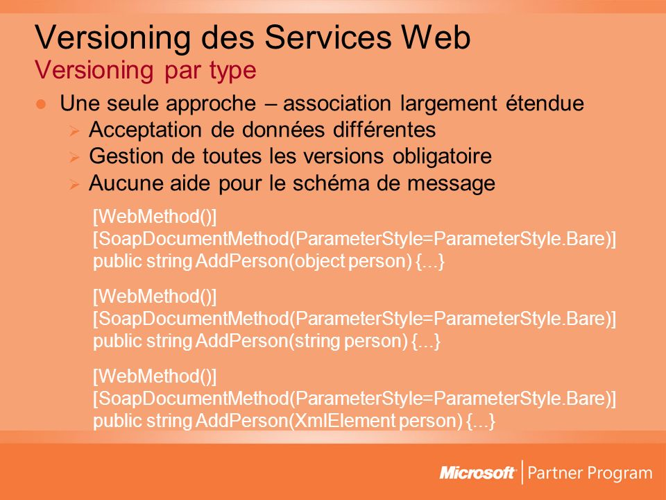 Versioning des Services Web Versioning par type Une seule approche – association largement étendue Acceptation de données différentes Gestion de toutes les versions obligatoire Aucune aide pour le schéma de message [WebMethod()] [SoapDocumentMethod(ParameterStyle=ParameterStyle.Bare)] public string AddPerson(object person) {...} [WebMethod()] [SoapDocumentMethod(ParameterStyle=ParameterStyle.Bare)] public string AddPerson(string person) {...} [WebMethod()] [SoapDocumentMethod(ParameterStyle=ParameterStyle.Bare)] public string AddPerson(XmlElement person) {...}