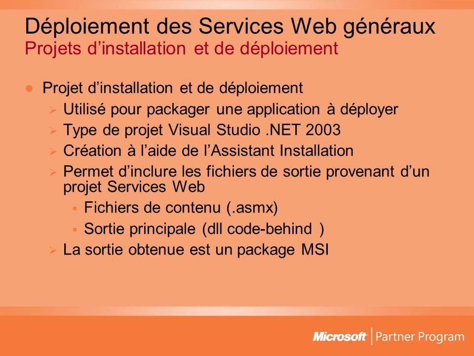 Déploiement des Services Web généraux Projets dinstallation et de déploiement Projet dinstallation et de déploiement Utilisé pour packager une application à déployer Type de projet Visual Studio.NET 2003 Création à laide de lAssistant Installation Permet dinclure les fichiers de sortie provenant dun projet Services Web Fichiers de contenu (.asmx) Sortie principale (dll code-behind ) La sortie obtenue est un package MSI