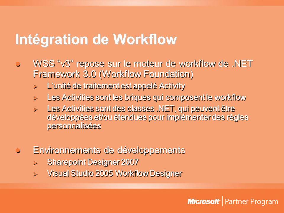 Intégration de Workflow WSS v3 repose sur le moteur de workflow de.NET Framework 3.0 (Workflow Foundation) WSS v3 repose sur le moteur de workflow de.NET Framework 3.0 (Workflow Foundation) Lunité de traitement est appelé Activity Lunité de traitement est appelé Activity Les Activities sont les briques qui composent le workflow Les Activities sont les briques qui composent le workflow Les Activities sont des classes.NET, qui peuvent être développées et/ou étendues pour implémenter des règles personnalisées Les Activities sont des classes.NET, qui peuvent être développées et/ou étendues pour implémenter des règles personnalisées Environnements de développements Environnements de développements Sharepoint Designer 2007 Sharepoint Designer 2007 Visual Studio 2005 Workflow Designer Visual Studio 2005 Workflow Designer