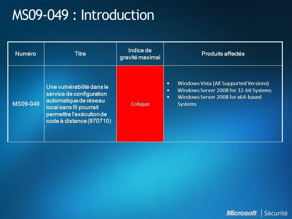 MS09-049 : Introduction NuméroTitre Indice de gravité maximal Produits affectés MS09-049 Une vulnérabilité dans le service de configuration automatique de réseau local sans fil pourrait permettre l exécution de code à distance (970710) Critique Windows Vista (All Supported Versions)Windows Vista (All Supported Versions) Windows Server 2008 for 32-bit SystemsWindows Server 2008 for 32-bit Systems Windows Server 2008 for x64-based SystemsWindows Server 2008 for x64-based Systems