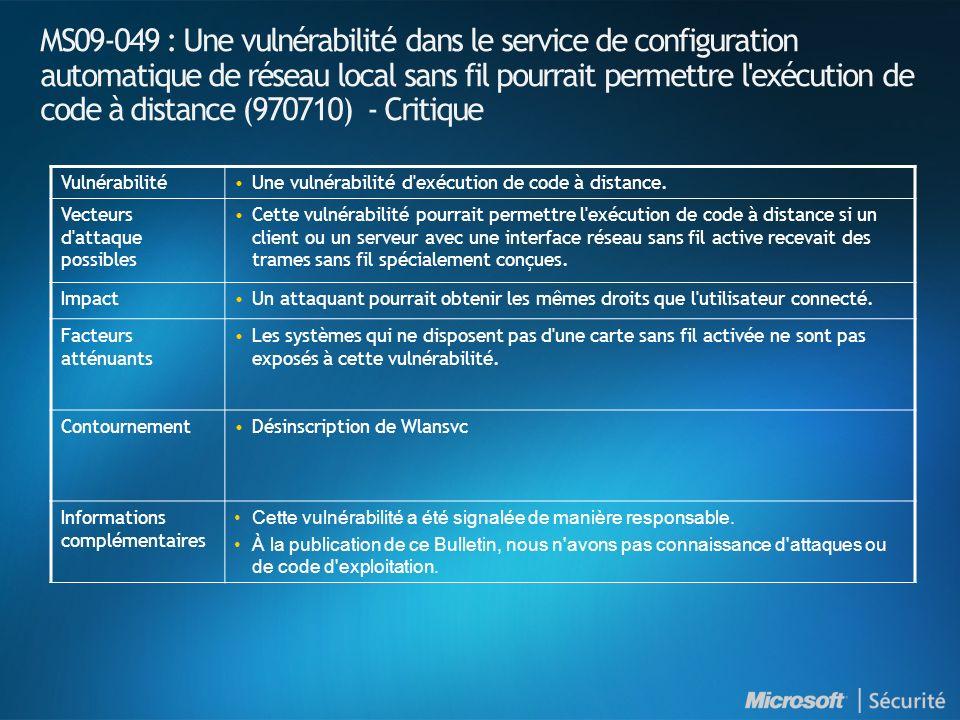 MS09-049 : Une vulnérabilité dans le service de configuration automatique de réseau local sans fil pourrait permettre l exécution de code à distance (970710) - Critique VulnérabilitéUne vulnérabilité d exécution de code à distance.