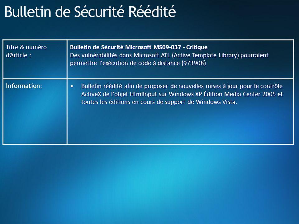Bulletin de Sécurité Réédité Titre & numéro dArticle : Bulletin de Sécurité Microsoft MS09-037 - Critique Des vulnérabilités dans Microsoft ATL (Active Template Library) pourraient permettre l exécution de code à distance (973908) : Information : Bulletin réédité afin de proposer de nouvelles mises à jour pour le contrôle ActiveX de l objet HtmlInput sur Windows XP Édition Media Center 2005 et toutes les éditions en cours de support de Windows Vista.Bulletin réédité afin de proposer de nouvelles mises à jour pour le contrôle ActiveX de l objet HtmlInput sur Windows XP Édition Media Center 2005 et toutes les éditions en cours de support de Windows Vista.