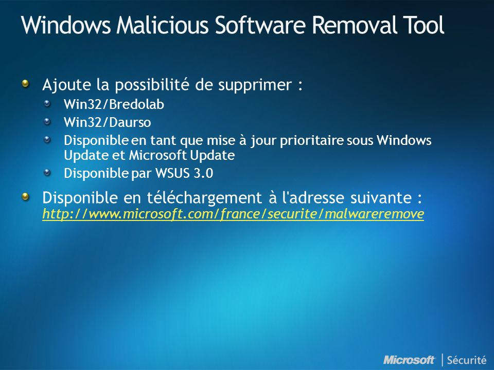 Windows Malicious Software Removal Tool Ajoute la possibilité de supprimer : Win32/Bredolab Win32/Daurso Disponible en tant que mise à jour prioritaire sous Windows Update et Microsoft Update Disponible par WSUS 3.0 Disponible en téléchargement à l adresse suivante : http://www.microsoft.com/france/securite/malwareremove http://www.microsoft.com/france/securite/malwareremove