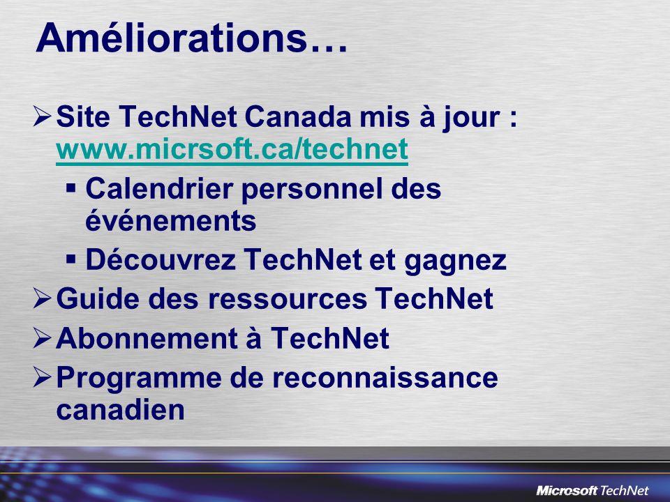 Améliorations… Site TechNet Canada mis à jour : www.micrsoft.ca/technet www.micrsoft.ca/technet Calendrier personnel des événements Découvrez TechNet et gagnez Guide des ressources TechNet Abonnement à TechNet Programme de reconnaissance canadien