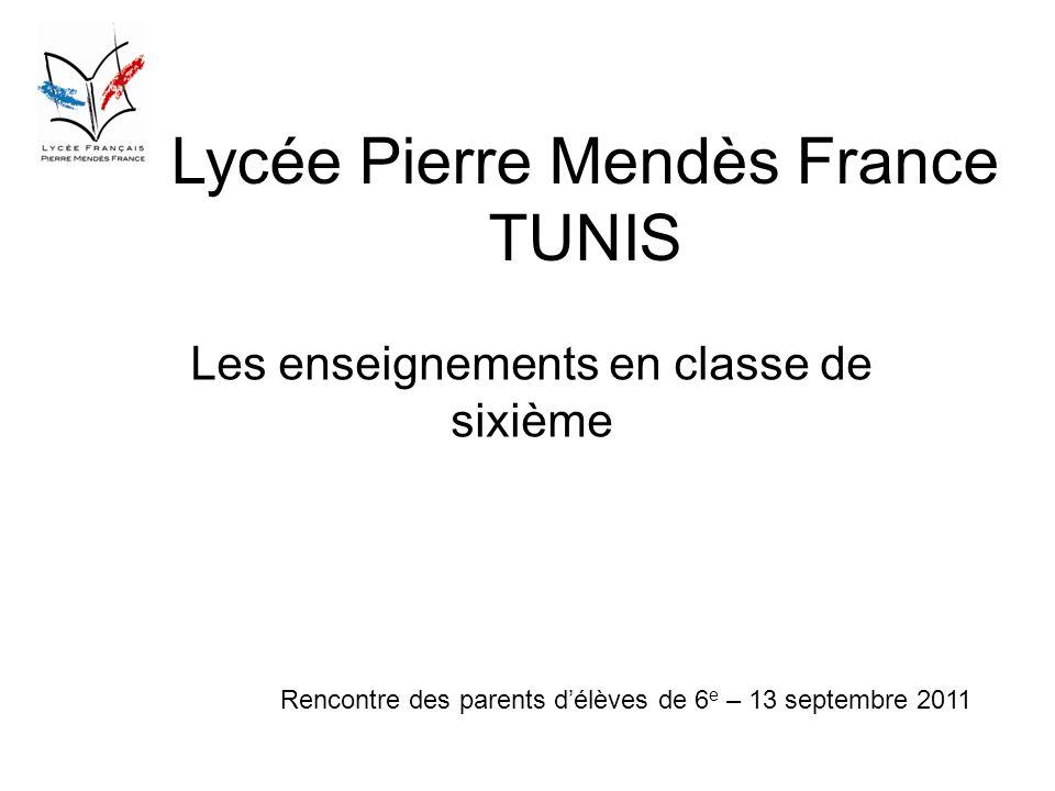 Lycée Pierre Mendès France TUNIS Les enseignements en classe de sixième Rencontre des parents délèves de 6 e – 13 septembre 2011