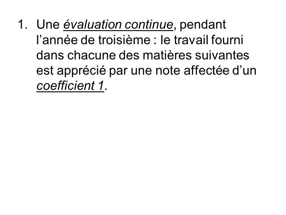 1.Une évaluation continue, pendant lannée de troisième : le travail fourni dans chacune des matières suivantes est apprécié par une note affectée dun